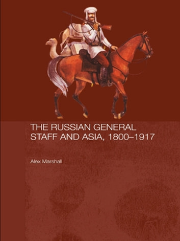 The Russian General Staff and Asia, 1860-1917 ebook by Alex Marshall