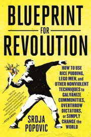 Blueprint for Revolution - How to Use Rice Pudding, Lego Men, and Other Nonviolent Techniques to Galvanize Communities, Overthrow Dictators, or Simply Change the World ebook by Srdja Popovic,Matthew Miller
