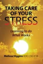 Taking Care Of Your Stress ebook by Melissa Higgins MSW, LCSW, ACSW