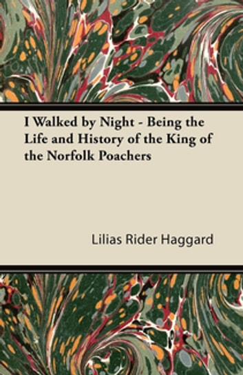 I Walked by Night - Being the Life and History of the King of the Norfolk Poachers ebook by Lilias Rider Haggard