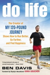 Do Life - The Creator of #My 120-Pound Journey# Shows How to Run Better, Go Farther, and Find Happiness ebook by Ben Davis