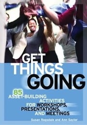 Get Things Going: 85 Asset-Building Activities for Workshops, Presentations, and Meetings ebook by Ragsdale, Susan