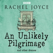 An Unlikely Pilgrimage: The Radio Dramas of Rachel Joyce - A BBC Radio Collection of Fifteen Full-Cast dramatisations and readings audiobook by Rachel Joyce