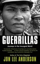 Guerrillas - Journeys in the Insurgent World eBook by Jon Lee Anderson
