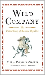 Wild Company - The Untold Story of Banana Republic ebook by Mel Ziegler,Patricia Ziegler
