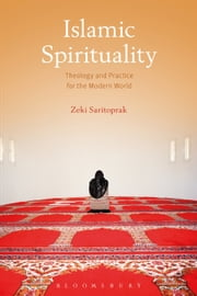 Islamic Spirituality - Theology and Practice for the Modern World ebook by Zeki Saritoprak
