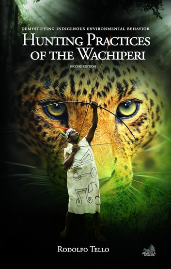 Hunting Practices of the Wachiperi - Demystifying Indigenous Environmental Behavior ebook by Rodolfo Tello