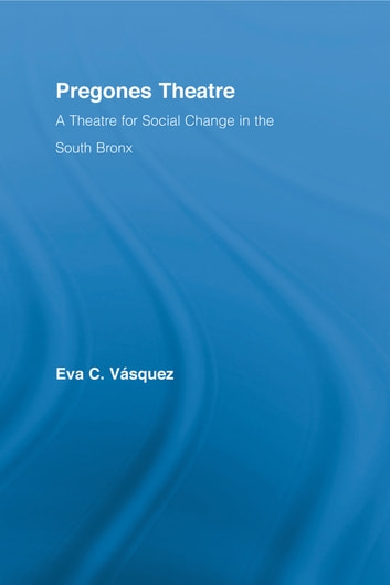 Pregones Theatre - A Theatre for Social Change in the South Bronx ebook by Eva Cristina Vásquez