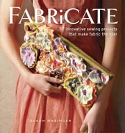 Fabricate - 2 Innovative Sewing Projects that Make Fabric the Star ebook by Susan Wasinger