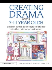 Creating Drama with 7-11 Year Olds - Lesson Ideas to Integrate Drama into the Primary Curriculum ebook by Miles Tandy,Jo Howell