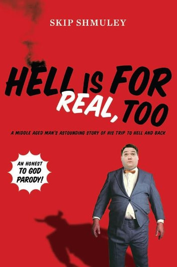 Hell Is for Real, Too - A Middle-Aged Accountant's Astounding Story of His Trip to Hell and Back ebook by Skip Shmuley