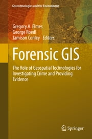 Forensic GIS - The Role of Geospatial Technologies for Investigating Crime and Providing Evidence ebook by Gregory A. Elmes,George Roedl,Jamison Conley