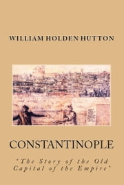 "Constantinople - ""The Story of the Old Capital of the Empire"" ebook by William Holden Hutton,Sydney Cooper"