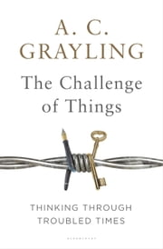The Challenge of Things - Thinking Through Troubled Times ebook by Professor A. C. Grayling