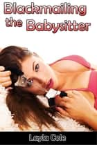 Blackmailing the Babysitter (M/m/f Babysitter Blackmail Erotica) ebook by Layla Cole