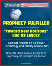 "Prophecy Fulfilled: ""Toward New Horizons"" and Its Legacy, Seminal Reports on Air Power Technology and Military Aeronautics: Where We Stand, Science the Key to Air Supremacy, Dr. Theodore von Karman ebook by Progressive Management"