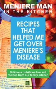 Meniere Man in the Kitchen. Recipes That Helped Me Get Over Meniere's - Meniere Man, #4 ebook by Meniere Man