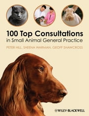100 Top Consultations in Small Animal General Practice ebook by Peter Hill,Sheena Warman,Geoff Shawcross
