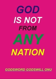 God Is Not from Any Nation ebook by Godsword Godswill Onu