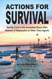 Actions for Survival: Saving Lives in the Immediate Hours After Release of Radioactive or Other Toxic Agents ebook by Allen Brodsky