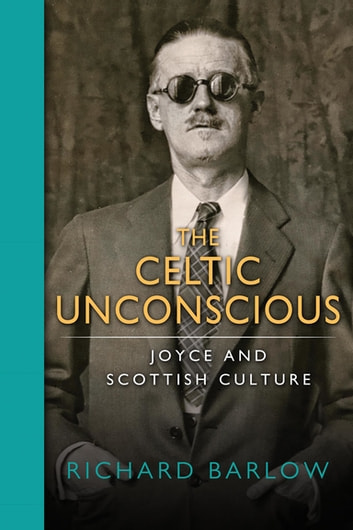 Celtic Unconscious, The - Joyce and Scottish Culture ebook by Richard Barlow