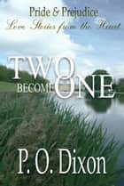 Two Become One - Pride and Prejudice Love Stories from the Heart ebook by P. O. Dixon