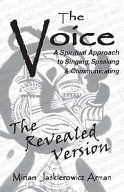 The Voice: A Spiritual Approach to Singing, Speaking and Communicating, The Revealed Version ebook by Miriam Jaskierowicz Arman