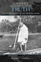 Gandhi's Experiments with Truth - Essential Writings by and about Mahatma Gandhi ebook by Richard L. Johnson