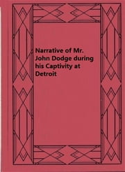 Narrative of Mr. John Dodge during his Captivity at Detroit ebook by John Dodge