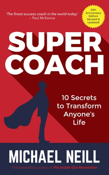 Supercoach - 10 Secrets To Transform Anyone's Life - 10th Anniversary Edition ebook by Michael Neill