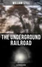The Underground Railroad (Illustrated Edition) - Authentic Life Narratives of America's Unsung Heroes and Heroines Who Dared to Dream of Freedom and Escaped from the Clutches of Slavery ebook by William Still
