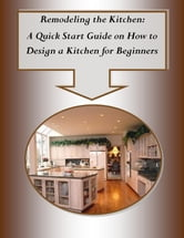 Remodeling the kitchen a quick start guide on how to design a kitchen for beginners e kitap Kitchen design software for beginners