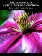 An Introduction To Macro And Close-Up Photography - Part Of The DSLR Fundamentals Series ebook by Brent Betz
