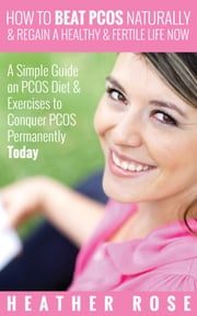 How to Beat PCOS Naturally & Regain a Healthy & Fertile Life Now ( A Simple Guide on PCOS Diet & Exercises to Conquer PCOS Permanently Today) ebook by Heather Rose