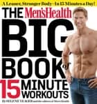 The Men's Health Big Book of 15-Minute Workouts: A Leaner, Stronger Body--in 15 Minutes a Day! - A Leaner, Stronger Body--in 15 Minutes a Day! ebook by Selene Yeager, The Editors of Men's Health