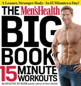 The Men's Health Big Book of 15-Minute Workouts: A Leaner, Stronger Body--in 15 Minutes a Day! - A Leaner, Stronger Body--in 15 Minutes a Day! ebook by Selene Yeager,The Editors of Men's Health