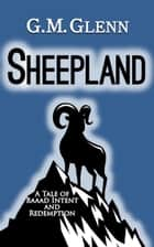 Sheepland: A Tale of Baaad Intent and Redemption ebook by G.M. Glenn