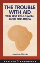 The Trouble with Aid ebook by Jonathan Glennie