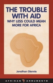 The Trouble with Aid - Why Less Could Mean More for Africa ebook by Jonathan Glennie