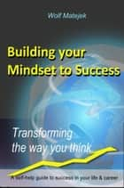 Building your Mindset for Success - 'Transforming the way you think' ebook by Wolfgang Matejek