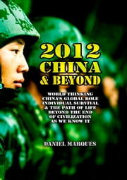 2012, China and Beyond - World Thinking, China's Global Role, Individual Survival and the Path of Life Beyond the End of Civilization as We Know It ebook by Daniel Marques