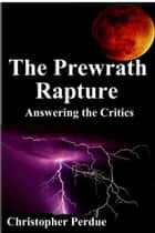 The Prewrath Rapture: Answering the Critics ebook by Christopher Perdue