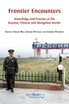 Frontier Encounters - Knowledge and Practice at the Russian, Chinese and Mongolian Border ebook by Franck Billé (Editor), Grégory Delaplace (Editor), Caroline Humphrey (Editor)