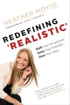 Redefining 'Realistic' - Shift Your Perspective. Seize Your Potential. Own Your Story. ebook by Heather Moyse, John C. Maxwell (foreword)