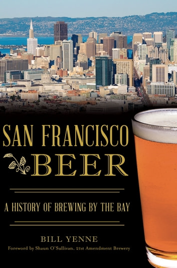 San Francisco Beer - A History of Brewing by the Bay ebook by Bill Yenne