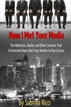 How I Met Your Media - The Websites, Books and Other Content That Entrenched How I Met Your Mother in Pop Culture ebook by Sabrina Ricci