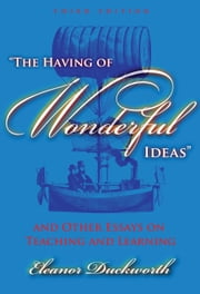 The Having of Wonderful Ideas and Other Essays on Teaching and Learning, 3rd Ed. ebook by Eleanor Duckworth