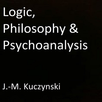 Logic, Philosophy & Psychoanalysis audiobook by J.-M. Kuczynski