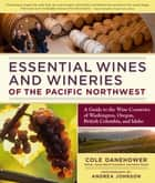 Essential Wines and Wineries of the Pacific Northwest - A Guide to the Wine Countries of Washington, Oregon, British Columbia, and Idaho ebook by Cole Danehower, Andrea Johnson