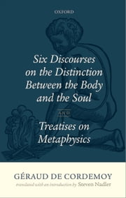Géraud de Cordemoy: Six Discourses on the Distinction between the Body and the Soul ebook by Steven Nadler